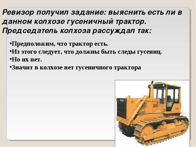 Ревизор получил задание: выяснить есть ли в данном колхозе гусеничный трактор...