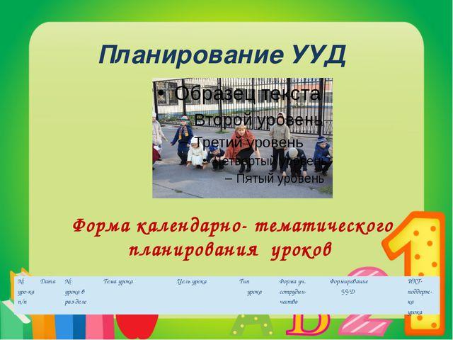 Планирование УУД Форма календарно- тематического планирования уроков № уро-ка...
