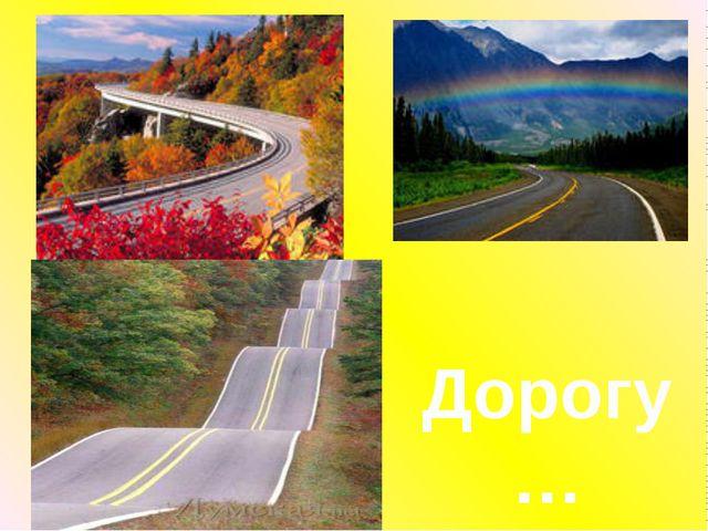 Дорогу…