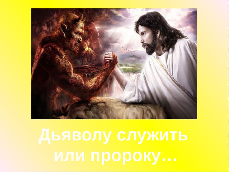 Дьяволу служить или пророку…