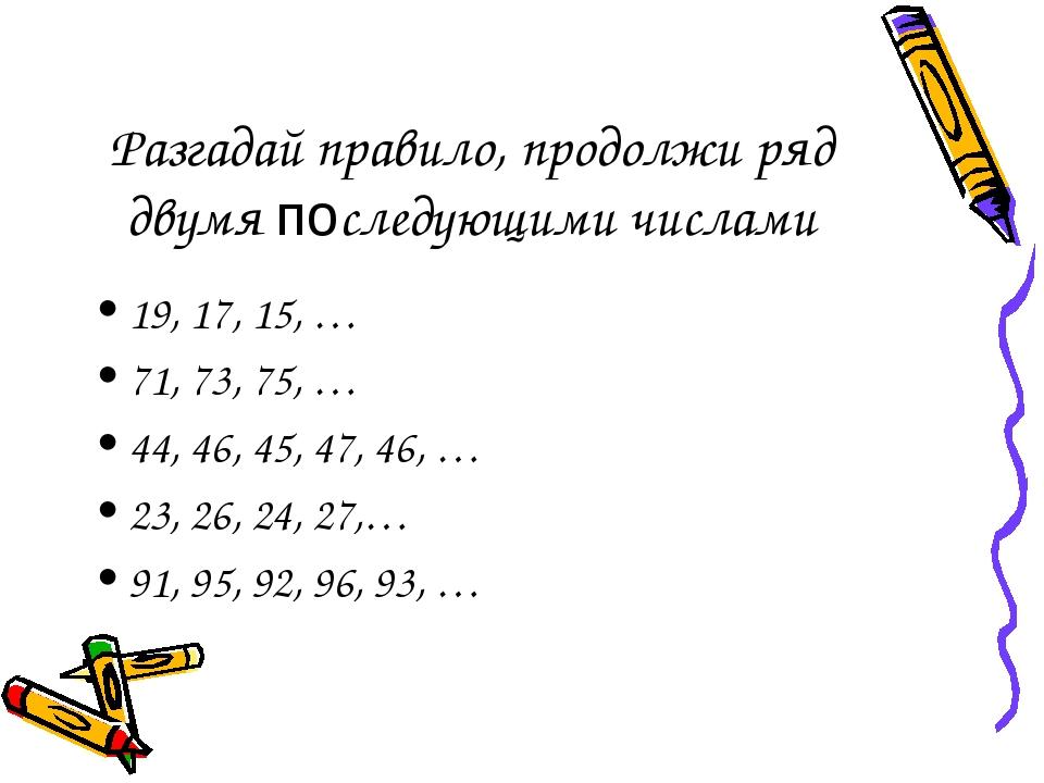 Разгадай правило, продолжи ряд двумя последующими числами 19, 17, 15, … 71, 7...