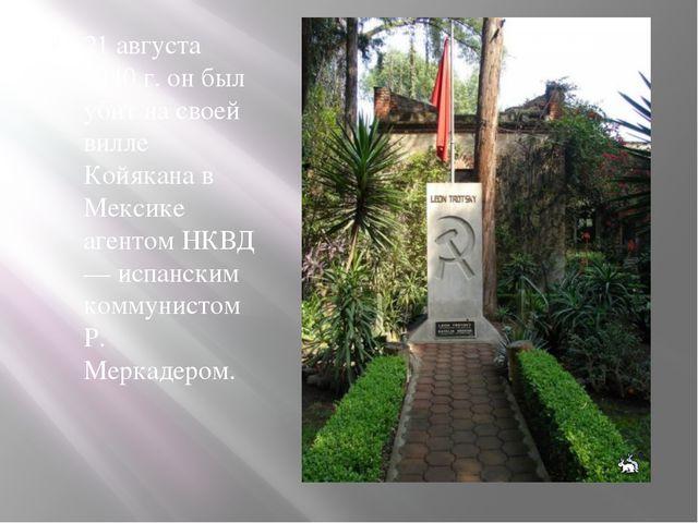 21 августа 1940 г. он был убит на своей вилле Койякана в Мексике агентом НКВД...