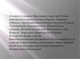 Согласно условиям Брестского мира:от России отторгались привислинские губерн