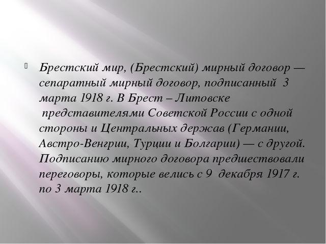 Брестский мир,(Брестский) мирный договор— сепаратный мирный договор, подпи...