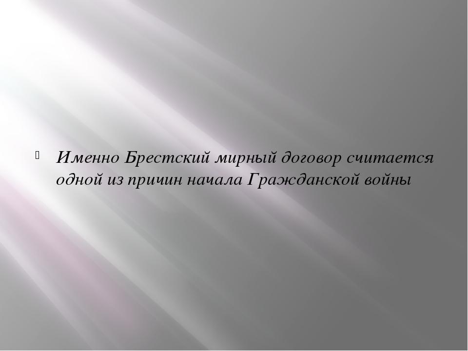 Именно Брестский мирный договор считается одной из причин начала Гражданской...