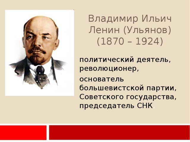 Владимир Ильич Ленин (Ульянов) (1870 – 1924) политический деятель, революцион...