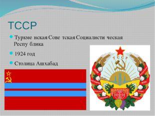 ТССР Туркме́нская Сове́тская Социалисти́ческая Респу́блика 1924 год Столица А