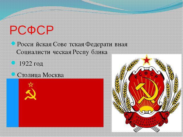 РСФСР Росси́йская Сове́тская Федерати́вная Социалисти́ческая Респу́блика 1922...