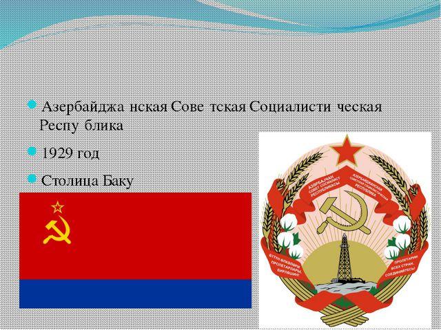 Азербайджа́нская Сове́тская Социалисти́ческая Респу́блика 1929 год Столица...