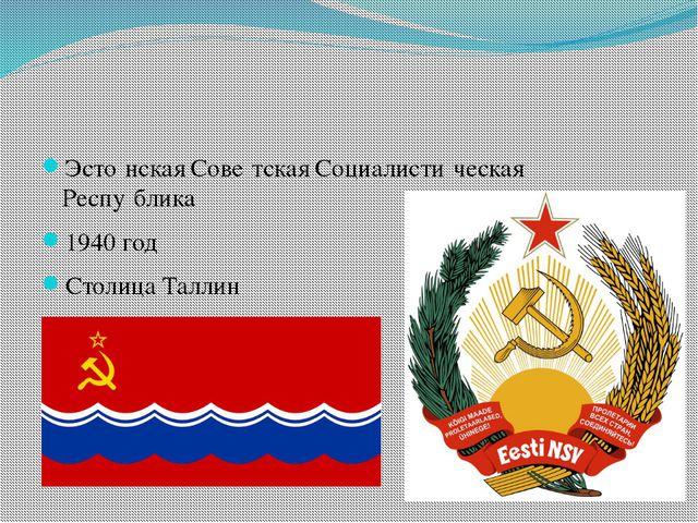 Эсто́нская Сове́тская Социалисти́ческая Респу́блика 1940 год Столица Таллин