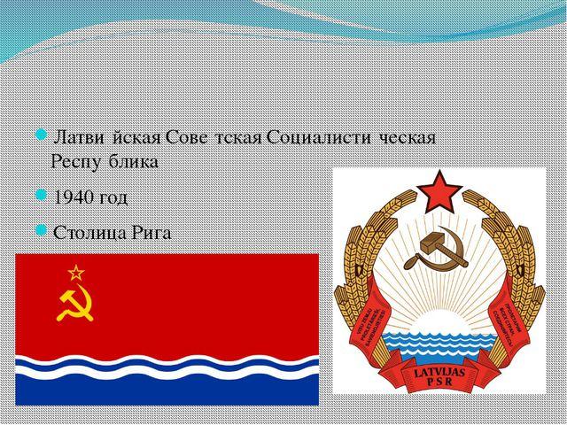 Латви́йская Сове́тская Социалисти́ческая Респу́блика 1940 год Столица Рига