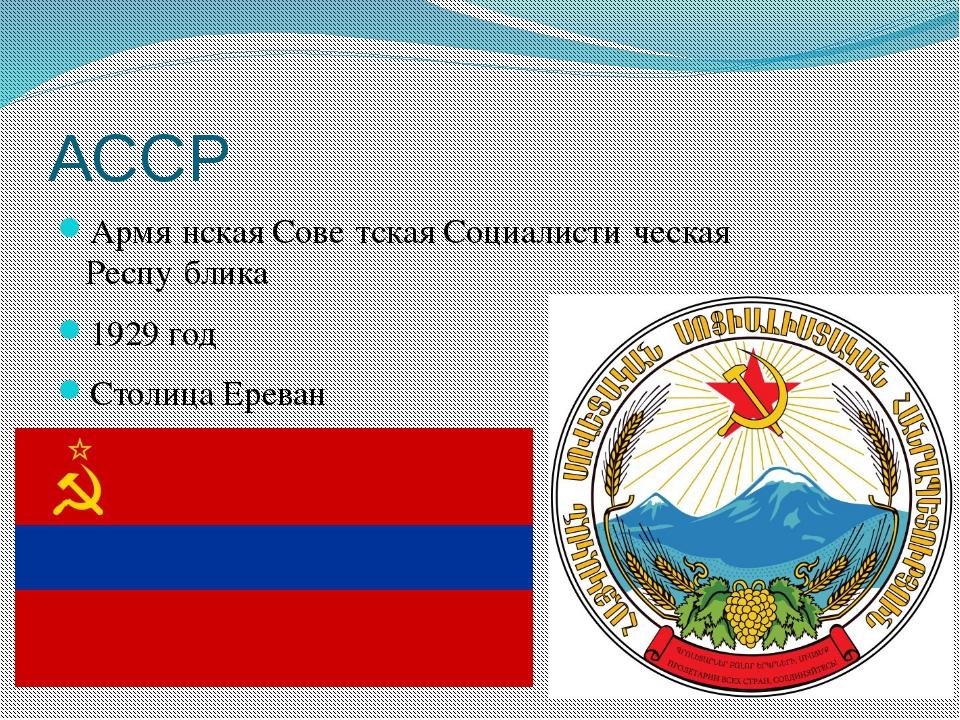 АССР Армя́нская Сове́тская Социалисти́ческая Респу́блика 1929 год Столица Ере...