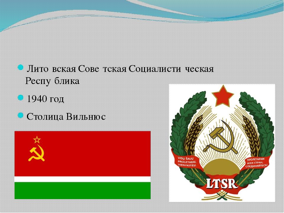 Лито́вская Сове́тская Социалисти́ческая Респу́блика 1940 год Столица Вильнюс