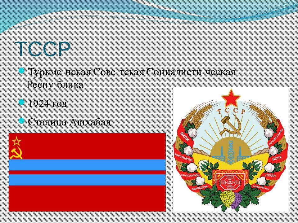 ТССР Туркме́нская Сове́тская Социалисти́ческая Респу́блика 1924 год Столица А...