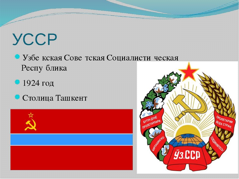 УССР Узбе́кская Сове́тская Социалисти́ческая Респу́блика 1924 год Столица Таш...
