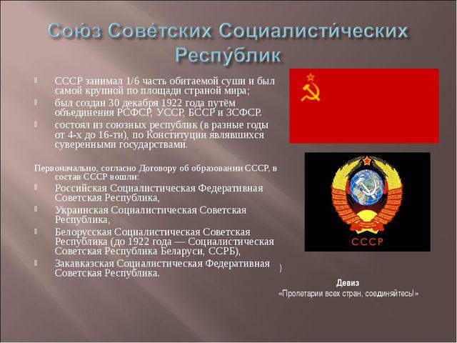 СССР занимал 1/6 часть обитаемой суши и был самой крупной по площади страной...