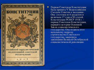 Первая Советская Конституции была принята V Всероссийским Съездом Советов в з