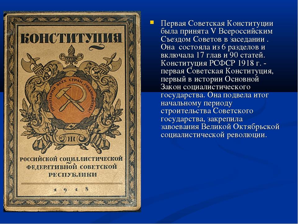 Первая Советская Конституции была принята V Всероссийским Съездом Советов в з...