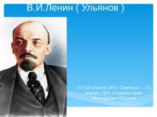 В.И.Ленин ( Ульянов ) 10 (22) апреля 1870, Симбирск — 21 января 1924, усадьба