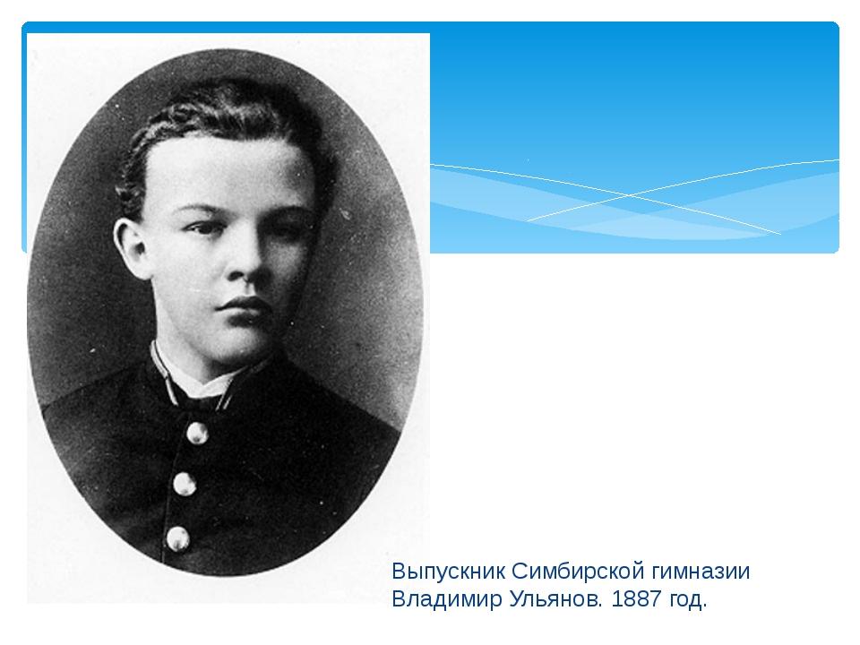 Выпускник Симбирской гимназии Владимир Ульянов. 1887 год.