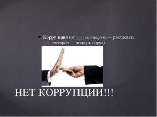 Корру́пция(отлат.corrumpere— растлевать,лат.corruptio— подкуп, порча)