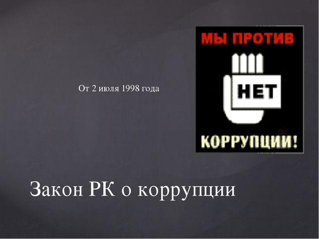 От 2 июля 1998 года Закон РК о коррупции