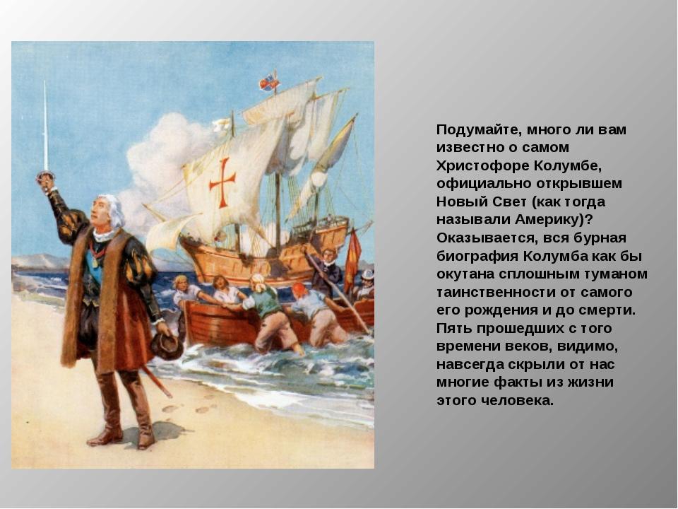 Подумайте, много ли вам известно о самом Христофоре Колумбе, официально откры...