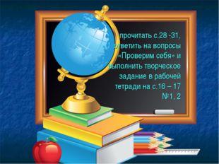 прочитать с.28 -31, ответить на вопросы «Проверим себя» и выполнить творческо
