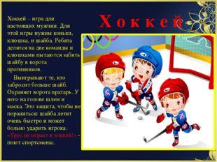 Х о к к е й Хоккей – игра для настоящих мужчин. Для этой игры нужны коньки,