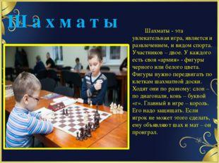 Ш а х м а т ы Шахматы - эта увлекательная игра, является и развлечением, и ви