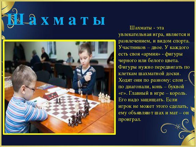 Ш а х м а т ы Шахматы - эта увлекательная игра, является и развлечением, и ви...