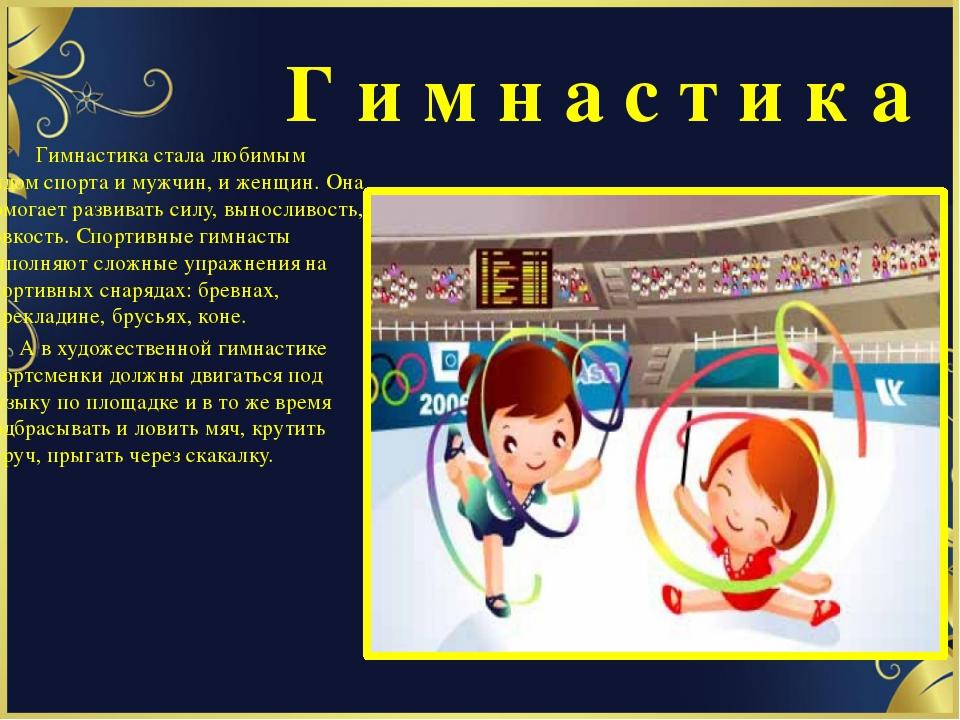 Г и м н а с т и к а Гимнастика стала любимым видом спорта и мужчин, и женщин...