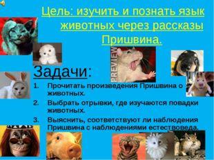 Цель: изучить и познать язык животных через рассказы Пришвина. Задачи: Прочит