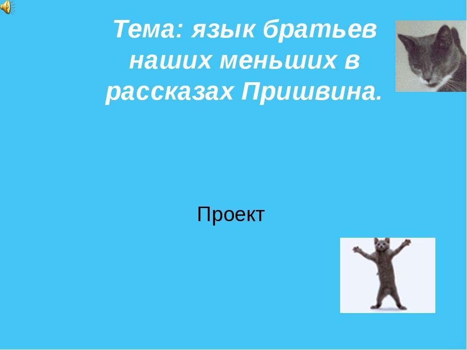 Тема: язык братьев наших меньших в рассказах Пришвина. Проект