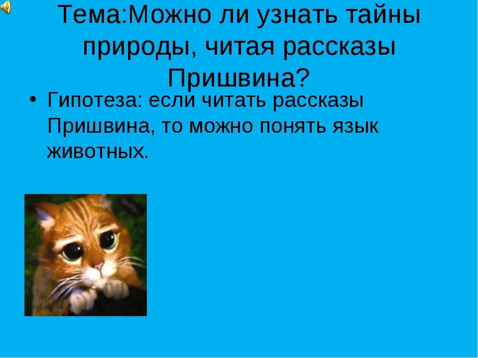 Тема:Можно ли узнать тайны природы, читая рассказы Пришвина? Гипотеза: если ч...