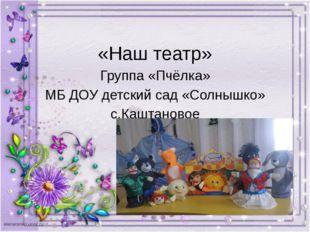 «Наш театр» группа «Пчёлка» МБ ДОУ детский сад «Солнышко» с.Каштановое «Наш т