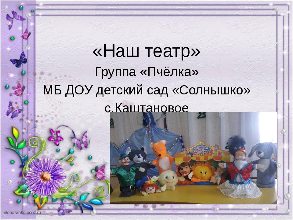 «Наш театр» группа «Пчёлка» МБ ДОУ детский сад «Солнышко» с.Каштановое «Наш т...