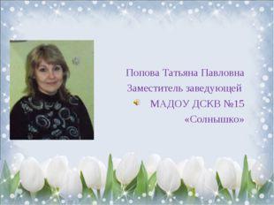 Попова Татьяна Павловна Заместитель заведующей МАДОУ ДСКВ №15 «Солнышко»