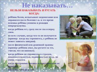 Не наказывать… НЕЛЬЗЯ НАКАЗЫВАТЬ И РУГАТЬ КОГДА: ребёнок болен, испытывает не