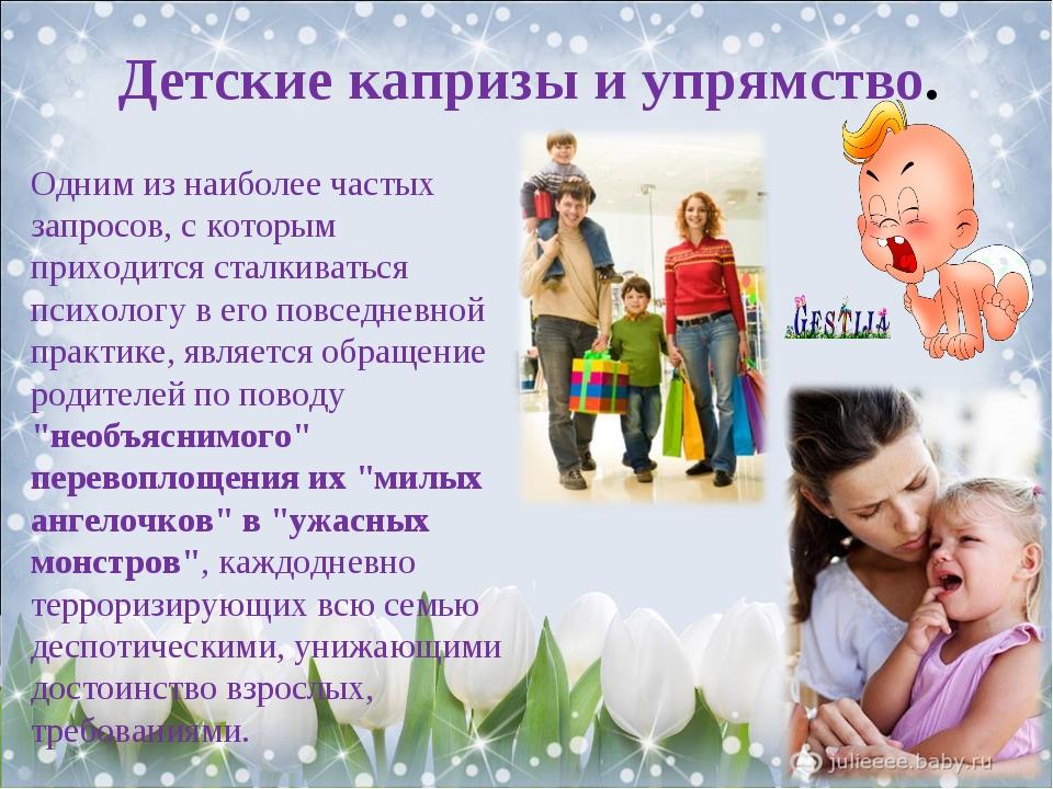 Детские капризы и упрямство. Одним из наиболее частых запросов, с которым при...