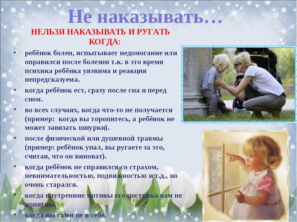 Не наказывать… НЕЛЬЗЯ НАКАЗЫВАТЬ И РУГАТЬ КОГДА: ребёнок болен, испытывает не...