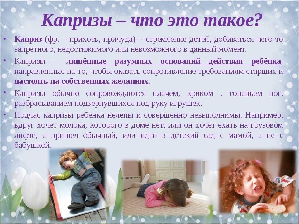 Капризы – что это такое? Каприз (фр. – прихоть, причуда) – стремление детей,...