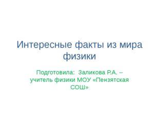 Интересные факты из мира физики Подготовила: Заликова Р.А. – учитель физики М