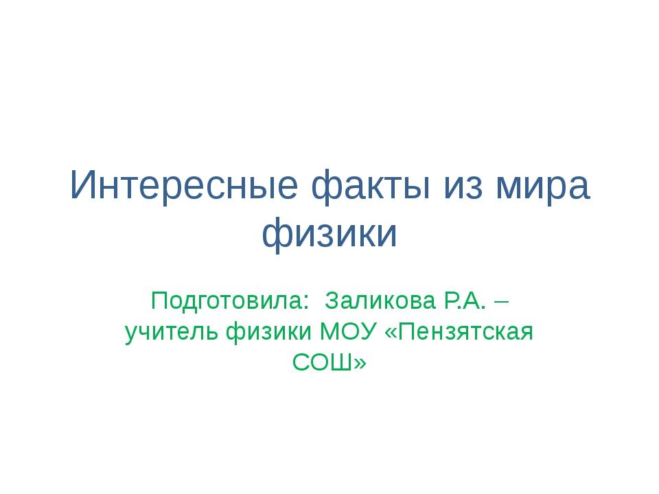 Интересные факты из мира физики Подготовила: Заликова Р.А. – учитель физики М...