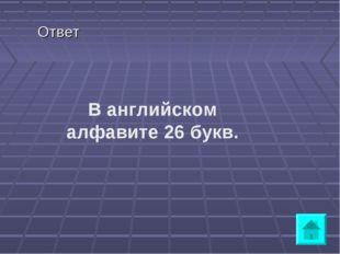 Ответ В английском алфавите 26 букв.