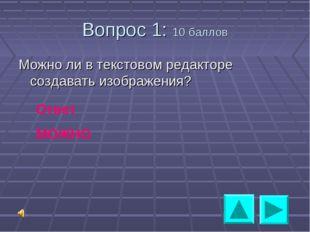 Вопрос 1: 10 баллов Можно ли в текстовом редакторе создавать изображения? Отв