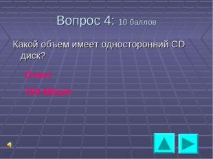 Вопрос 4: 10 баллов Какой объем имеет односторонний СD диск? Ответ 700 Мбайт