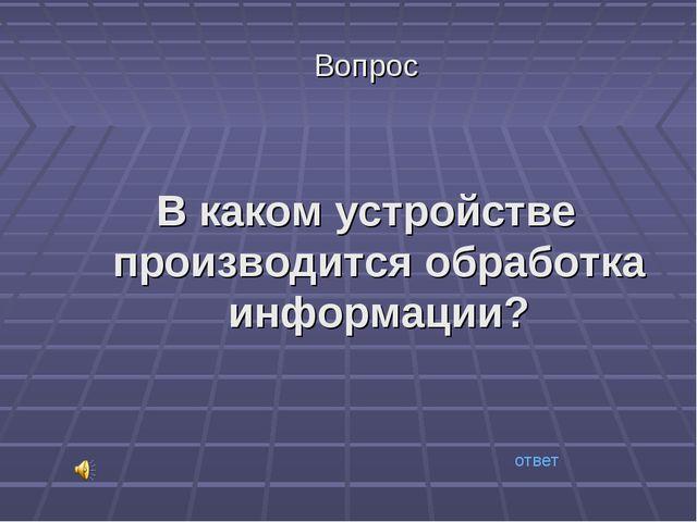 Вопрос В каком устройстве производится обработка информации? ответ