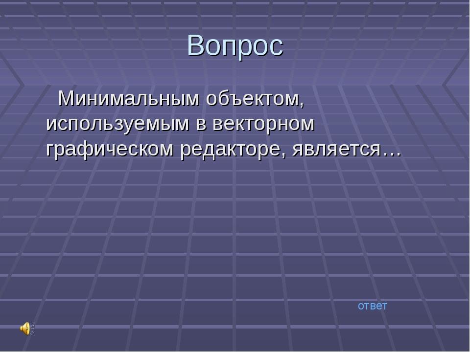 Вопрос Минимальным объектом, используемым в векторном графическом редакторе,...
