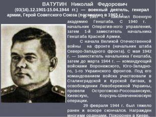 ВАТУТИН Николай Федорович (03(16).12.1901-15.04.1944 гг.) — военный деятель,